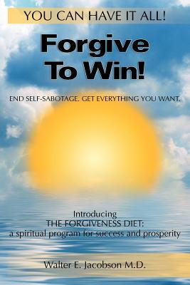 Forgive to Win! by Walter E. Jacobson