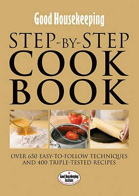 Good Housekeeping: Step By Step Cookbook: Over 650 Easy To Follow Techniques And Triple Tested Recipes (Good Housekeeping)