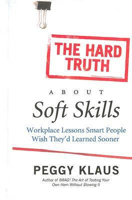 The Hard Truth About Soft Skills: Workplace Lessons Smart People Wish They'd Learned Sooner