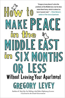 How to Make Peace in the Middle East in Six Months or Less by Gregory Levey