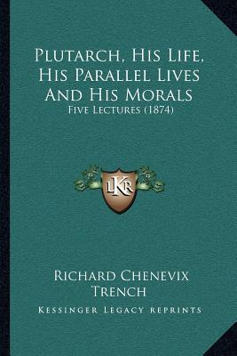 Plutarch, His Life, His Parallel Lives and His Morals: Five Lectures