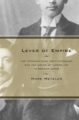 Lever of Empire: The International Gold Standard and the Crisis of Liberalism in Prewar Japan (Twentieth Century Japan: The Emergence of a World Power #17)