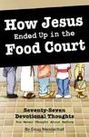 How Jesus Ended Up in the Food Court: 77 Devotional Thoughts You Never Thought about Before