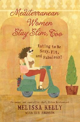 Mediterranean Women Stay Slim, Too: Eating to Be Sexy, Fit, and Fabulous!