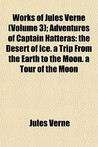 Works of Jules Verne (Volume 3); Adventures of Captain Hatteras: The Desert of Ice. a Trip from the Earth to the Moon. a Tour of the Moon