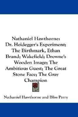 Nathaniel Hawthorne: Dr. Heidegger's Experiment; The Birthmark, Ethan Brand; Wakefield; Drowne's Wooden Image; The Ambitious Guest; The Gre