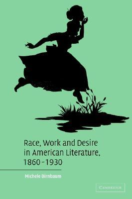 Race, Work, and Desire in American Literature, 1860-1930 by Michele Birnbaum