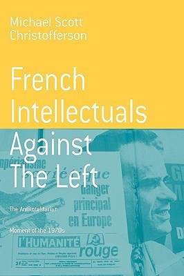 French Intellectuals Against the Left: The Antitotalitarian Moment of the 1970s