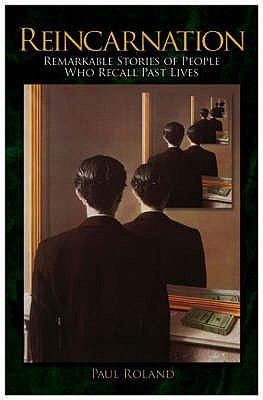 Reincarnation: Remarkable Stories of People Who Recall Past Lives. Paul Roland