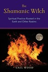 Shamanic Witch: Spiritual Practice Rooted in the Earth and Other Realms