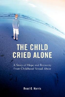 The Child Cried Alone: A Story of Hope and Recovery from Childhood Sexual Abuse