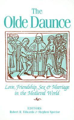 The Olde Daunce: Love, Friendship, Sex, and Marriage in the Medieval World