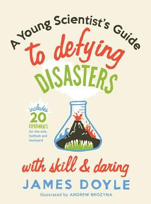 A Young Scientist's Guide to Defying Disasters with Skill & D... by James Doyle