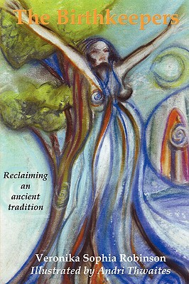 The Birthkeepers Reclaiming an Ancient Tradition by Veronika Sophia Robinson