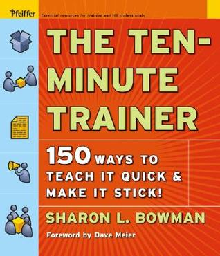 The Ten-Minute Trainer: 150 Ways to Teach it Quick and Make it Stick! (Pfeiffer Essential Resources for Training and HR Professionals)
