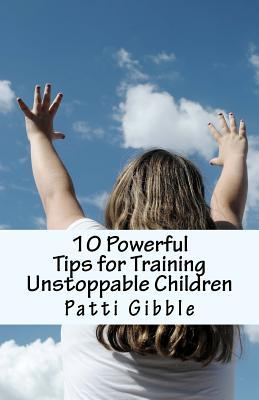 10 Powerful Tips for Training Unstoppable Children: Teaching Children Values and Morals, Teaching Children to Pray, Teaching Children Respect, How to Be a Parent, How to Be a Father, How to Be a Mother, How to Be a Single Parent, Help Raising Children, T