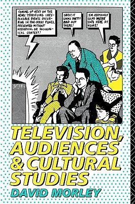 Television, Audiences and Cultural Studies by David Morley