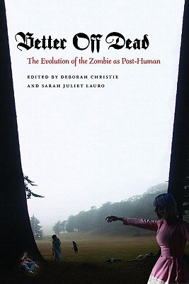Better Off Dead: The Evolution of the Zombie as Post-Human