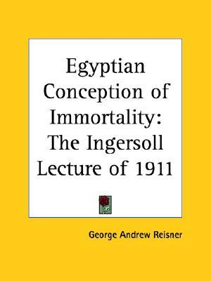 The Egyptian Conception of Immortality: The Ingersoll Lecture of 1911