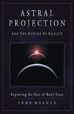 Astral Projection and the Nature of Reality by John Magnus