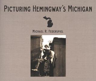 Picturing Hemingway's Michigan by Michael R. Federspiel