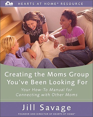 Creating the Moms Group You've Been Looking for: Your How-To Manual for Connecting with Other Moms