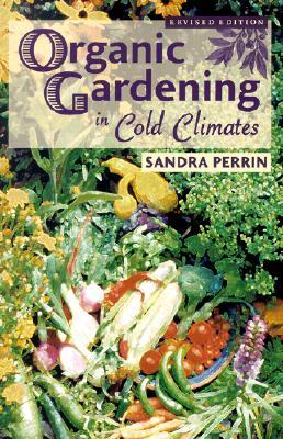 Organic Gardening in Cold Climates by Sandra Perrin