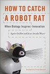 Agnès Guillot: How to Catch a Robot Rat: When Biology Inspires Innovation (MIT Press)