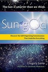 Sun of God: Consciousness and the Self-Organizing Force That Underlies Everything