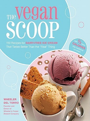 """The Vegan Scoop: 150 Recipes for Dairy-Free Ice Cream That Tastes Better Than the """"Real"""" Thing"""