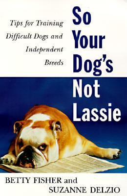 So Your Dog's Not Lassie: Tips for Training Difficult Dogs and Independent Breeds