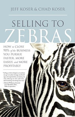 Selling to Zebras: How to Close 90% of the Business You Pursue Faster, More Easily, & More Profitably: How to Close 90 Per Cent of the Business You Pursue Faster, More Easily, and More Profitably
