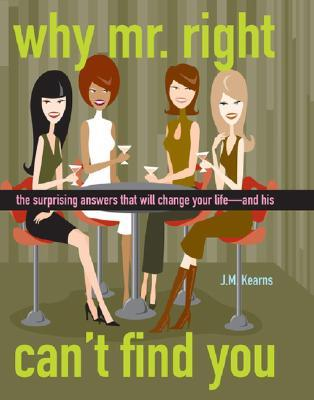 Why Mr. Right Can't Find You: The Surprising Answers That Will Change Your Life--And His