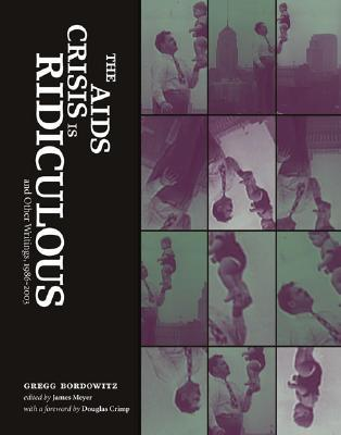 The AIDS Crisis is Ridiculous and Other Writings, 1986-2003 by Gregg Bordowitz