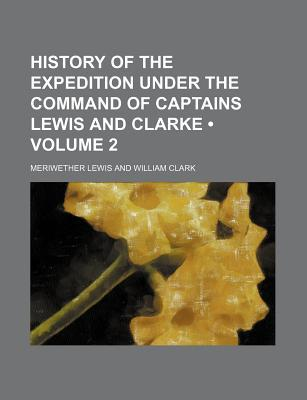History of the Expedition Under the Command of Captains Lewis & Clarke, Vol 2