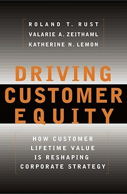 Driving Customer Equity : How Customer Lifetime Value is Reshaping Corporate Strategy