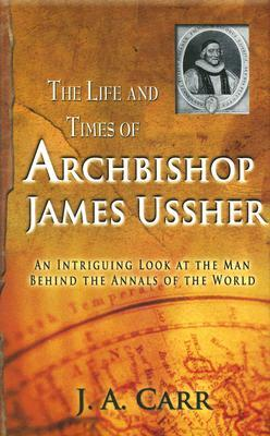 The Life and Times of Archbishop James Ussher: An Intriguing Look at the Man Behind the Annals of the World