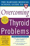 The Harvard Medical School Guide to Overcoming Thyroid Problems