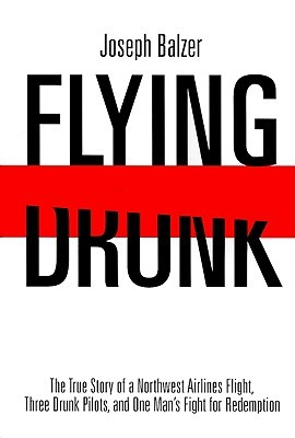 Flying Drunk: The True Story of a Northwest Airlines Flight, Three Drunk Pilots, and One Man's Fight for Redemption