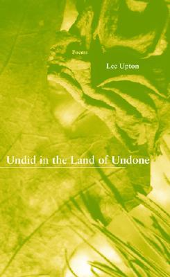 Undid in the Land of Undone by Lee Upton