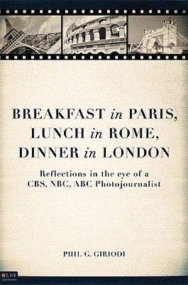 Breakfast in Paris, Lunch in Rome, Dinner in London: Reflections in the Eye of a CBS, NBC, ABC Photojournalist
