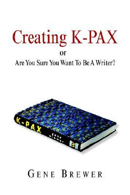 Creating K-Pax -Or- Are You Sure You Want to Be a Writer? by Gene Brewer