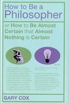 How To Be A Philosopher: or How to Be Almost Certain that Almost Nothing is Certain