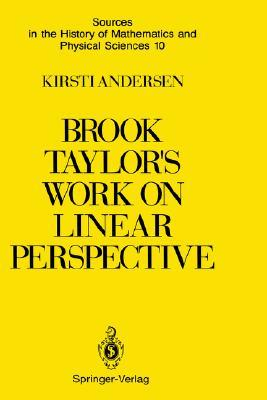 Brook Taylor S Work on Linear Perspective: A Study of Taylor S Role in the History of Perspective Geometry. Including Facsimiles of Taylor S Two Books on Perspective