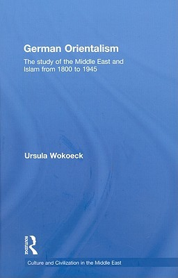German Orientalism: The Study of the Middle East and Islam from 1800 to 1945