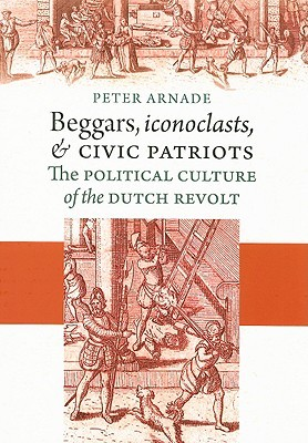 Beggars, Iconoclasts, and Civic Patriots: The Political Culture of the Dutch Revolt