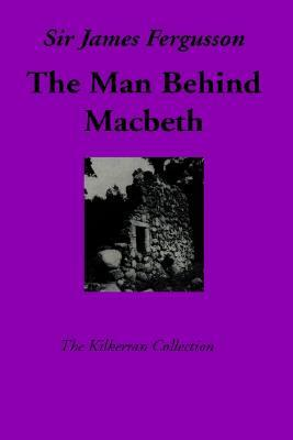 The Man Behind Macbeth by James   Fergusson