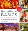 BetterPhoto Basics: The Absolute Beginner's Guide to Taking Photos Like a Pro