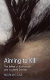 Aiming to Kill: The Ethics of Suicide and Euthanasia