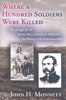 Where a Hundred Soldiers Were Killed: The Struggle for the Powder River Country in 1866 and the Making of the Fetterman Myth